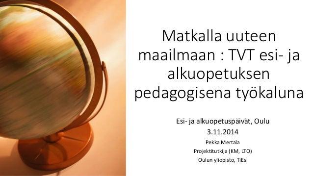 Matkalla uuteen maailmaan : TVT esi- ja alkuopetuksen pedagogisena työkaluna  Esi- ja alkuopetuspäivät, Oulu  3.11.2014  P...