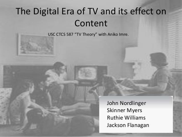 The Digital Era of TV and its effect on Content John Nordlinger Ruthie Williams Skinner Myers Jackson Flanagan USC CTCS 58...