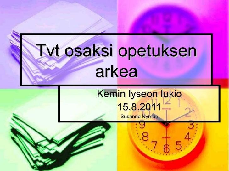 Tvt osaksi opetuksen arkea Kemin lyseon lukio 15.8.2011 Susanne Nyman