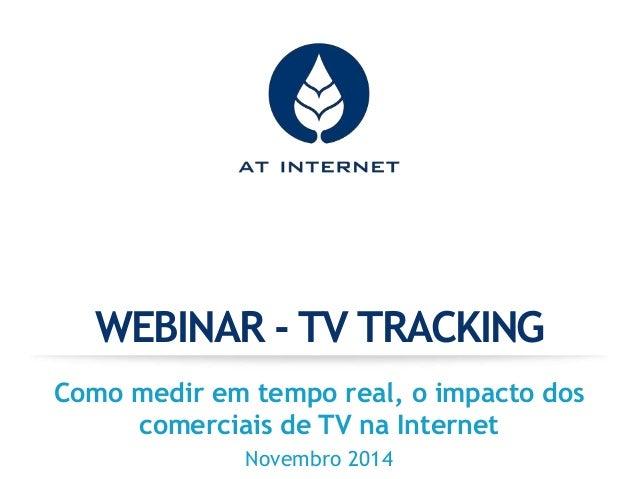 WEBINAR - TV TRACKING  Como medir em tempo real, o impacto dos  comerciais de TV na Internet  Novembro 2014