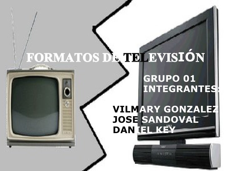 FORMATOS DE  TEL EVIS IÓ N GRUPO 01 INTEGRANTES: VILM ARY   GONZALEZ   JOSE  SANDOVAL DAN IEL   KEY