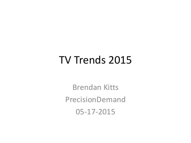 TV Trends 2015 Brendan Kitts PrecisionDemand 05-17-2015