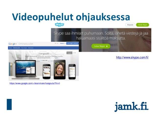 Videopuhelut ohjauksessa http://www.skype.com/fi/ https://www.google.com/+/learnmore/hangouts/?hl=fi