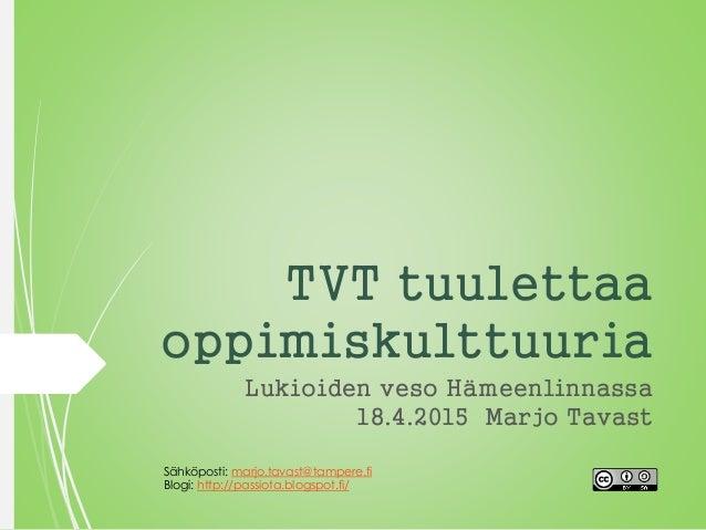 TVT tuulettaa oppimiskulttuuria Lukioiden veso Hämeenlinnassa 18.4.2015 Marjo Tavast Sähköposti: marjo.tavast@tampere.fi B...
