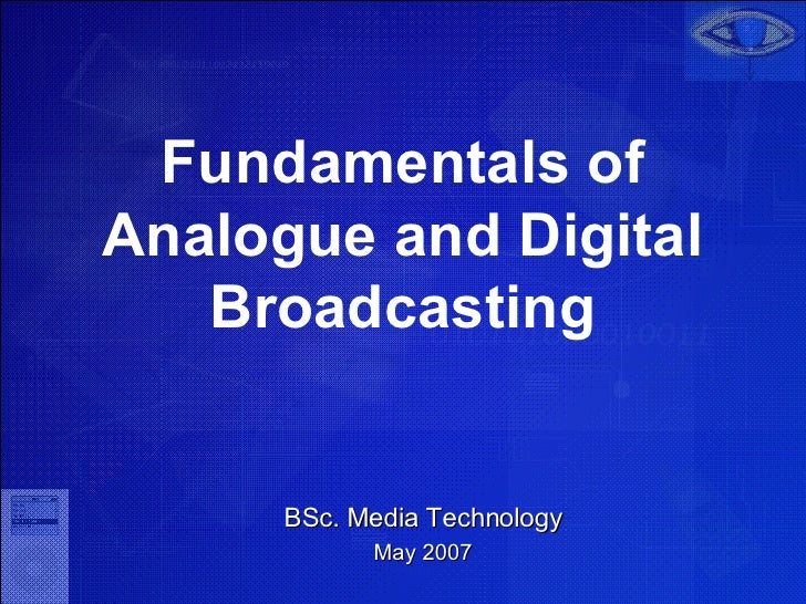 Fundamentals of Analogue and Digital Broadcasting BSc. Media Technology May 2007