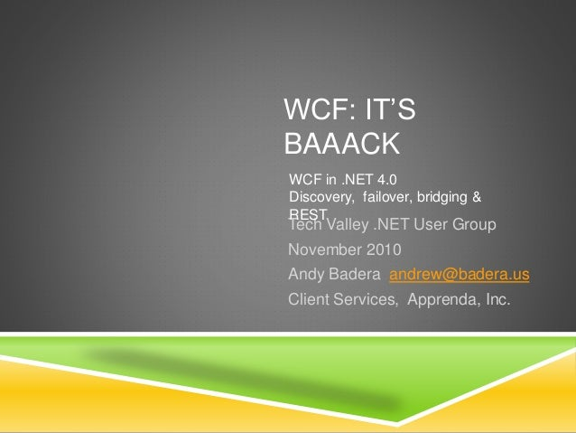 WCF: IT'S BAAACK Tech Valley .NET User Group November 2010 Andy Badera andrew@badera.us Client Services, Apprenda, Inc. WC...