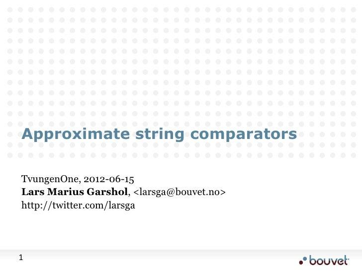 Approximate string comparatorsTvungenOne, 2012-06-15Lars Marius Garshol, <larsga@bouvet.no>http://twitter.com/larsga1