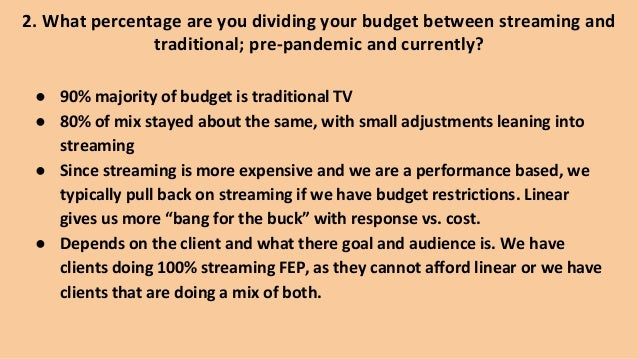 2. What percentage are you dividing your budget between streaming and traditional; pre-pandemic and currently? ● 90% major...