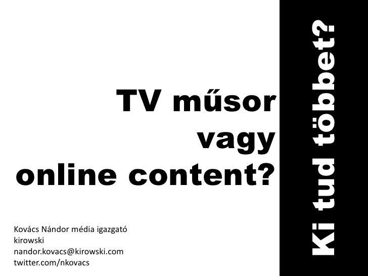 TV műsor <br />vagy<br />online content?<br />Ki tud többet?<br />Kovács Nándor média igazgató<br />kirowski<br />nandor.k...