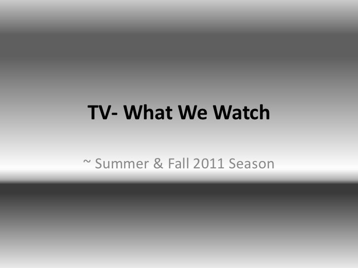 TV- What We Watch<br />~ Summer & Fall 2011 Season<br />