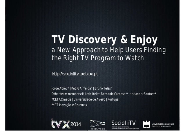 TV Discovery & Enjoy a New Approach to Help Users Finding the Right TV Program to Watch http://socialitv.web.ua.pt Jorge A...