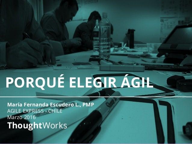 PORQUÉ ELEGIR ÁGIL María Fernanda Escudero L., PMP AGILE EXPRESS - CHILE Marzo 2016 ThoughtWorks