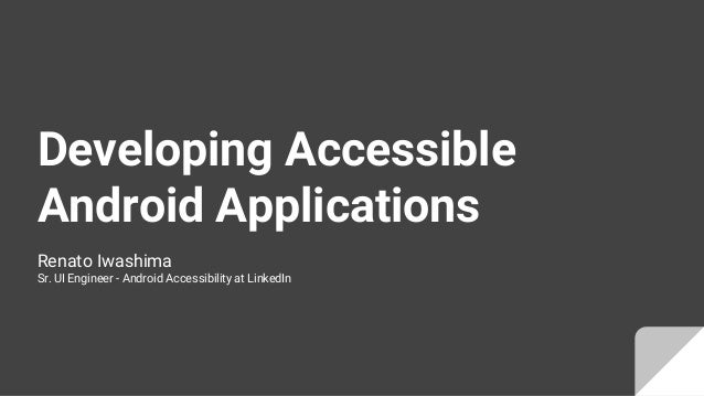 Developing Accessible Android Applications Renato Iwashima Sr. UI Engineer - Android Accessibility at LinkedIn