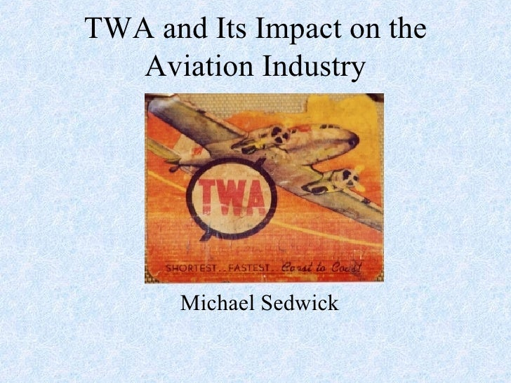 TWA and Its Impact on the Aviation Industry Michael Sedwick