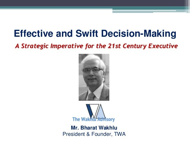 A Strategic Imperative for the 21st Century Executive Effective and Swift Decision-Making Mr. Bharat Wakhlu President & Fo...