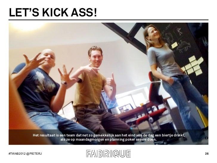 LET'S KICK ASS!             Het resultaat is een team dat net zo gemakkelijk aan het eind van de dag een biertje drinkt,  ...