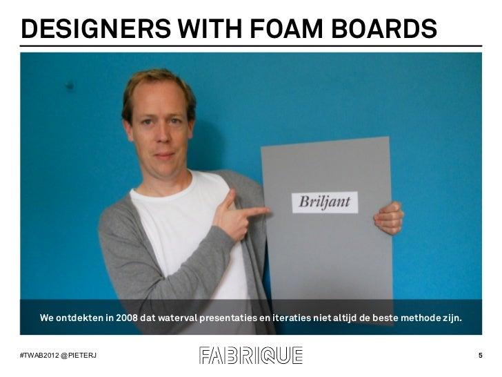 DESIGNERS WITH FOAM BOARDS    We ontdekten in 2008 dat waterval presentaties en iteraties niet altijd de beste methode zij...