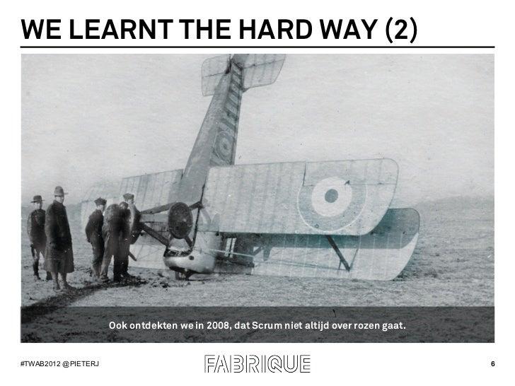 WE LEARNT THE HARD WAY (2)                     Ook ontdekten we in 2008, dat Scrum niet altijd over rozen gaat.#TWAB2012 @...