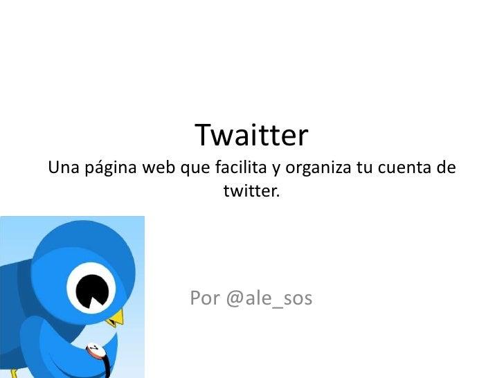 TwaitterUna página web que facilita y organiza tu cuenta de twitter.<br />Por @ale_sos<br />