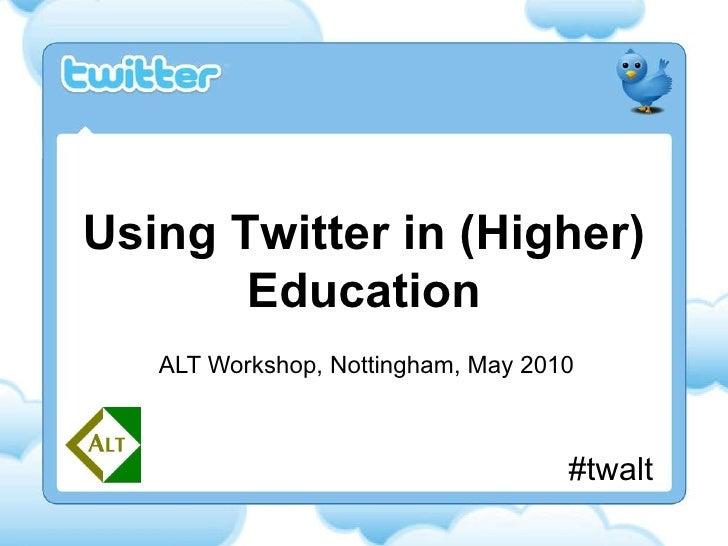 ALT Workshop, Nottingham, May 2010 Using Twitter in (Higher) Education #twalt