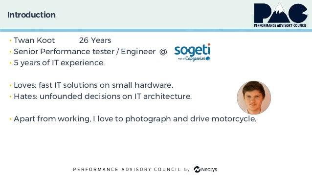 Introduction • Twan Koot 26 Years • Senior Performance tester / Engineer @ • 5 years of IT experience. • Loves: fast IT so...