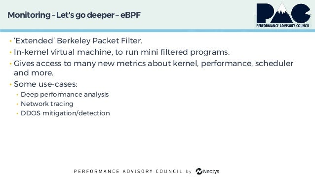 Monitoring– Let'sgo deeper – eBPF • 'Extended' Berkeley Packet Filter. • In-kernel virtual machine, to run mini filtered p...