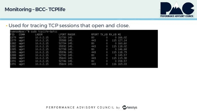 Monitoring– BCC– TCPlife • Used for tracing TCP sessions that open and close.
