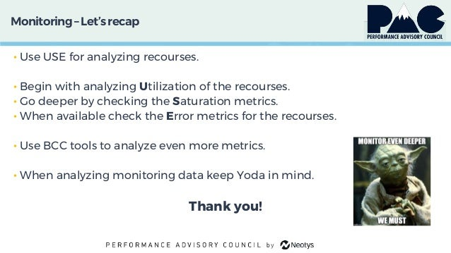 Monitoring– Let'srecap • Use USE for analyzing recourses. • Begin with analyzing Utilization of the recourses. • Go deeper...