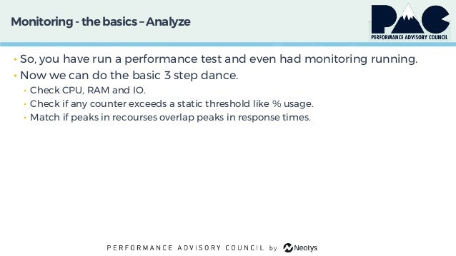 Monitoring- thebasics – Analyze • So, you have run a performance test and even had monitoring running. • Now we can do the...