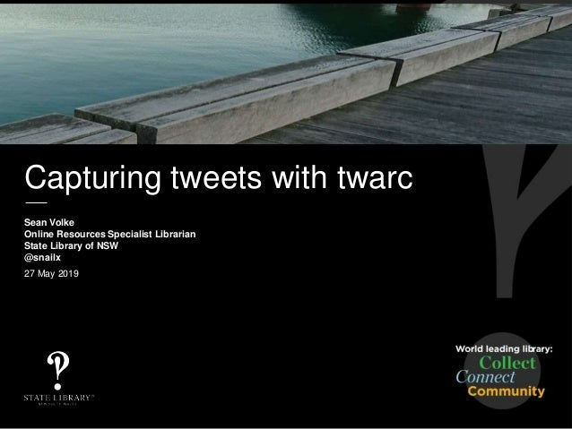 Capturing tweets with twarc Sean Volke Online Resources Specialist Librarian State Library of NSW @snailx 27 May 2019