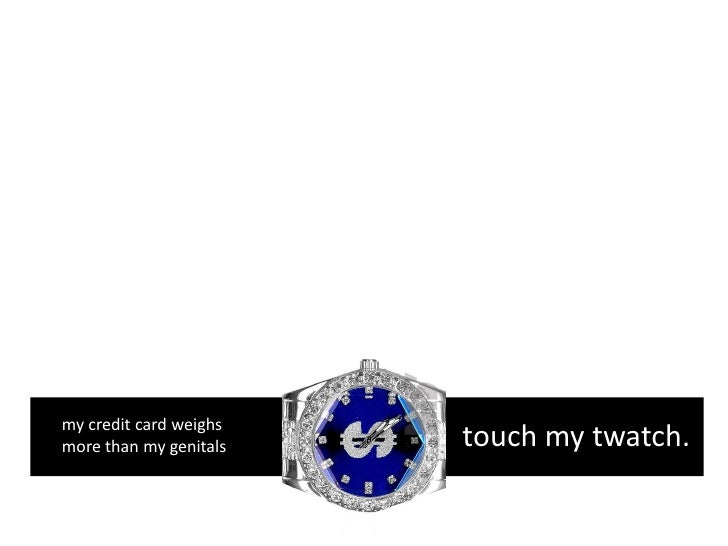my credit card weighs more than my genitals   touch my twatch.