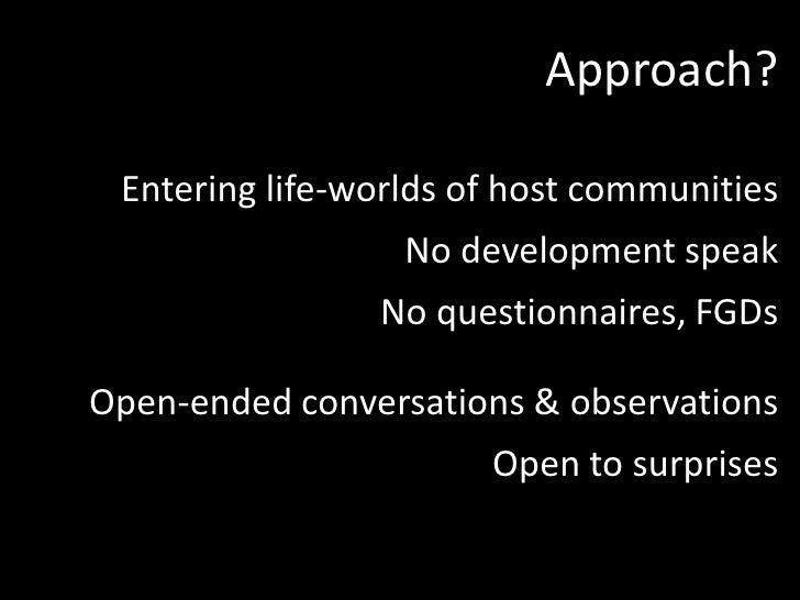 Approach?<br />Entering life-worlds of host communities<br />No development speak<br />No questionnaires, FGDs<br />Open-e...