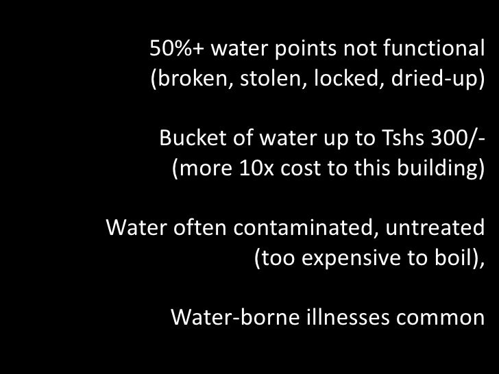 50%+ water points not functional <br />(broken, stolen, locked, dried-up)<br />Bucket of water up to Tshs 300/- <br />(mor...