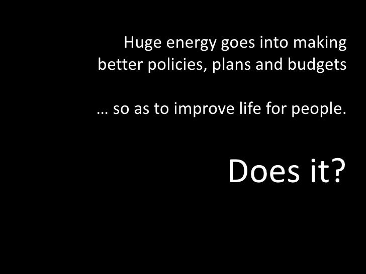 Huge energy goes into making <br />better policies, plans and budgets<br />… so as to improve life for people.<br />Does i...
