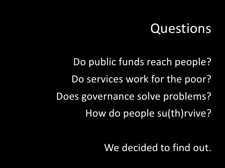 Questions<br />Do public funds reach people?<br />Do services work for the poor?<br />Does governance solve problems?<br /...