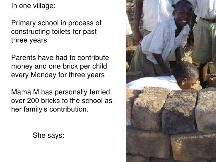 In one village: <br />Primary school in process of constructing toilets for past three years<br />Parents have had to cont...