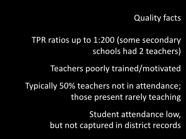 Quality facts<br />TPR ratios up to 1:200 (some secondary schools had 2 teachers)<br />Teachers poorly trained/motivated<b...