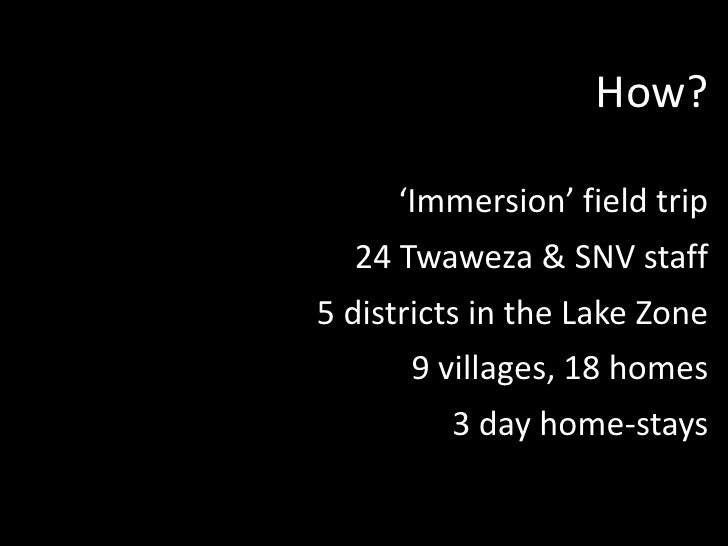 How?<br />'Immersion' field trip<br />24 Twaweza & SNV staff<br />5 districts in the Lake Zone<br />9 villages, 18 homes<b...