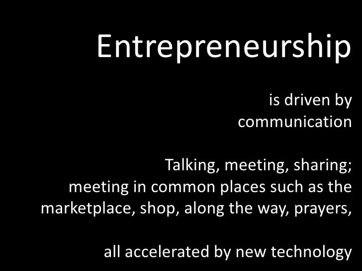 Entrepreneurship<br />is driven by <br />communication<br />Talking, meeting, sharing;<br />meeting in common places such ...