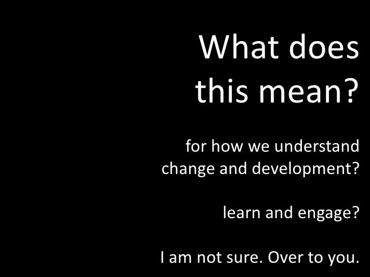 What does <br />this mean?<br />for how we understand <br />change and development?<br />learn and engage?<br />I am not s...