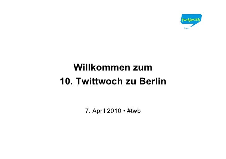 Willkommen zum 10. Twittwoch zu Berlin       7. April 2010 • #twb