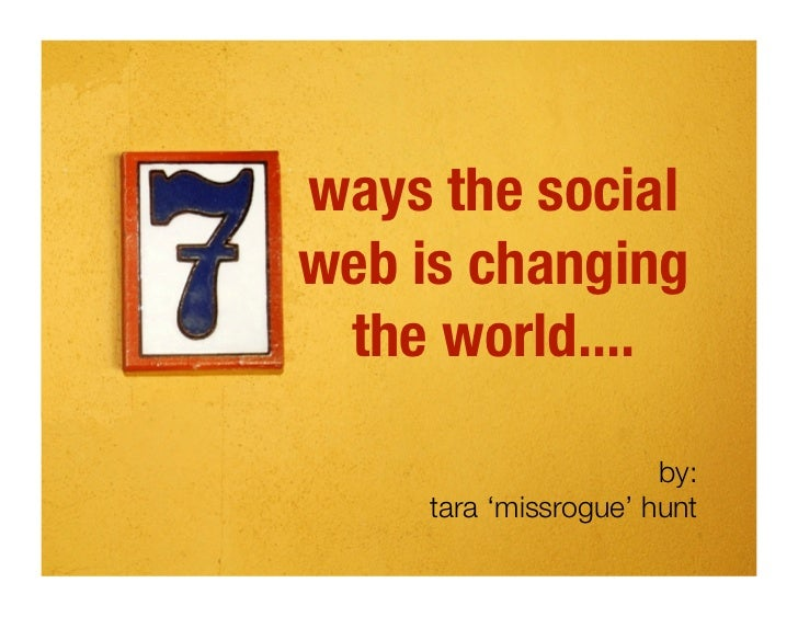 ways the social web is changing  the world....                         by:      tara 'missrogue' hunt