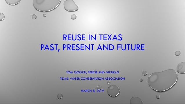 REUSE IN TEXAS PAST, PRESENT AND FUTURE TOM GOOCH, FREESE AND NICHOLS TEXAS WATER CONSERVATION ASSOCIATION MARCH 8, 2019
