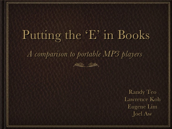 Putting the 'E' in Books <ul><li>A comparison to portable MP3 players  </li></ul>Randy Teo Lawrence Koh Eugene Lim Joel Aw