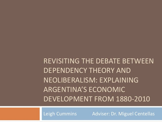 REVISITING THE DEBATE BETWEEN DEPENDENCY THEORY AND NEOLIBERALISM: EXPLAINING ARGENTINA'S ECONOMIC DEVELOPMENT FROM 1880-2...