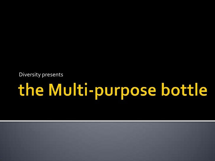 the Multi-purpose bottle<br />Diversity presents<br />