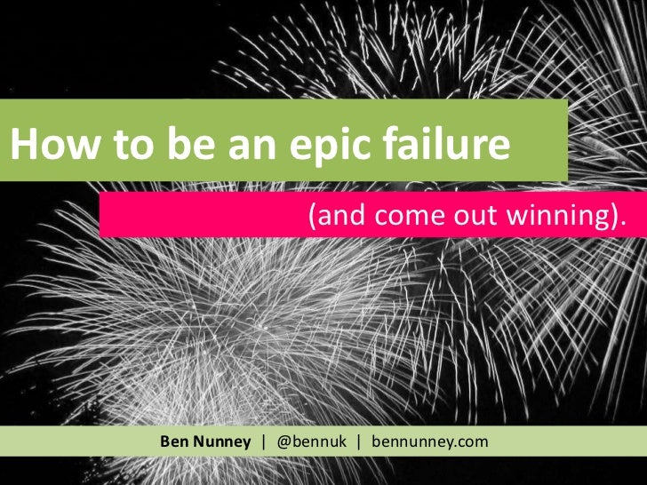 How to be an epic failure                       (and come out winning).       Ben Nunney | @bennuk | bennunney.com