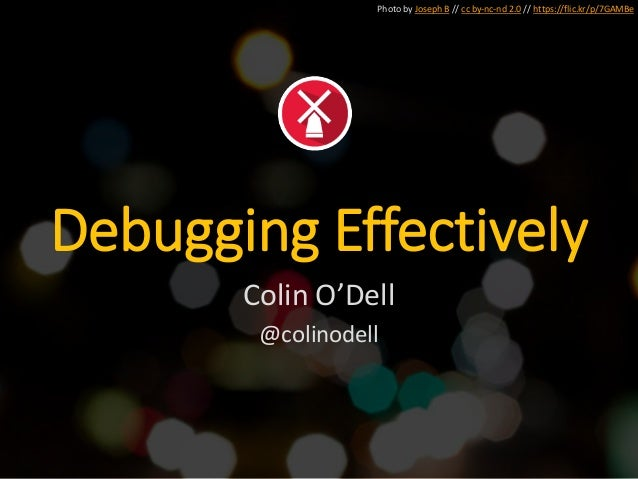 Photo by Joseph B // cc by-nc-nd 2.0 // https://flic.kr/p/7GAMBe Debugging Effectively Colin O'Dell @colinodell