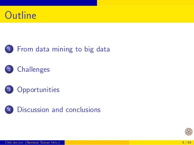 Outline  1 From data mining to big data  2 Challenges  3 Opportunities  4 Discussion and conclusions  Chih-Jen Lin (Nation...
