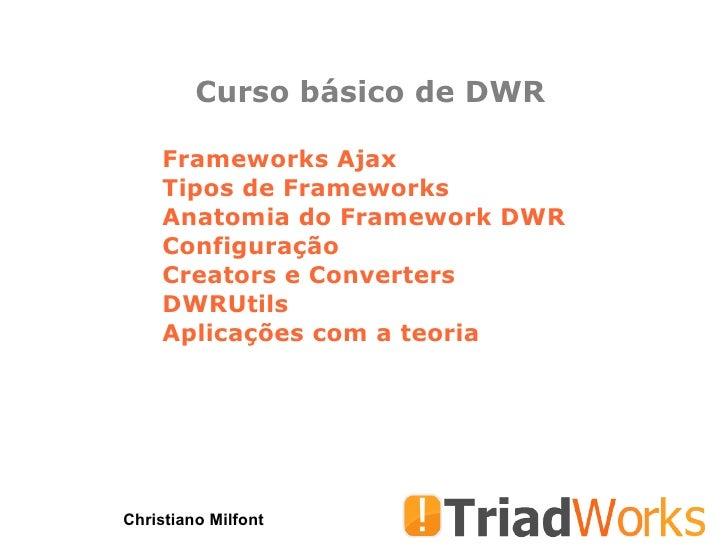Curso básico de DWR Christiano Milfont Frameworks Ajax Tipos de Frameworks Anatomia do Framework DWR Configuração Creators...